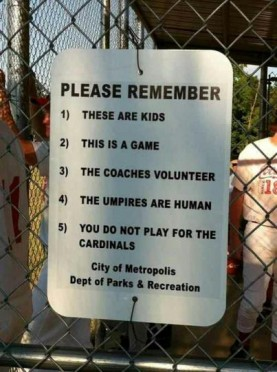 "Photo of a baseball field sign. It reads ""Please remember: 1) These are kids. 2) This is a game. 3) The coaches volunteer. 4) The umpires are human. 5) You do not play for the Cardinals."""